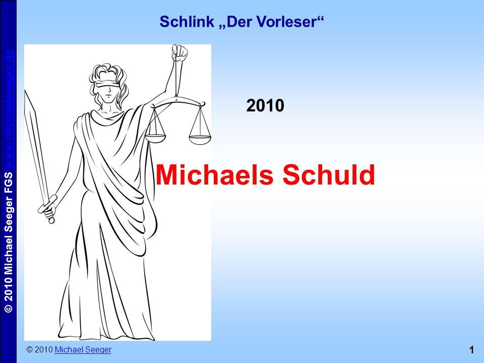 1 © 2010 Michael Seeger FGS www.michaelseeger.dewww.michaelseeger.de Schlink Der Vorleser © 2010 Michael SeegerMichael Seeger 2010 Michaels Schuld