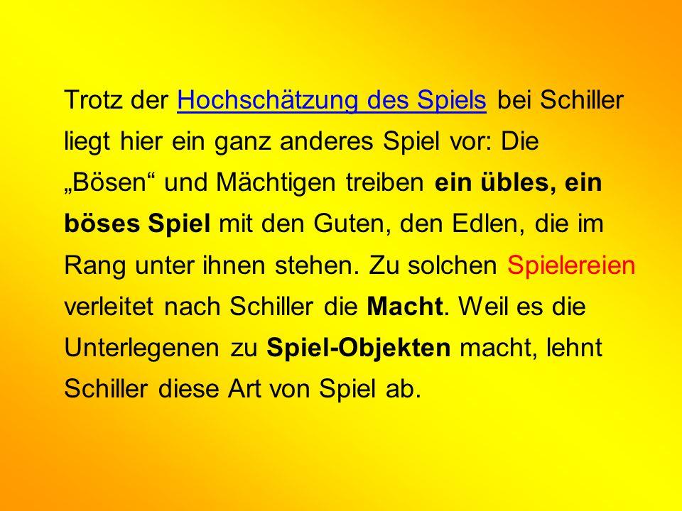 Trotz der Hochschätzung des Spiels bei Schiller liegt hier ein ganz anderes Spiel vor: Die Bösen und Mächtigen treiben ein übles, ein böses Spiel mit den Guten, den Edlen, die im Rang unter ihnen stehen.