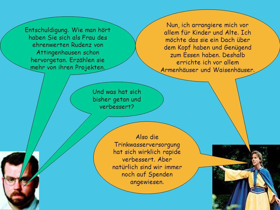 5 Entschuldigung. Wie man hört haben Sie sich als Frau des ehrenwerten Rudenz von Attingenhausen schon hervorgetan. Erzählen sie mehr von ihren Projek
