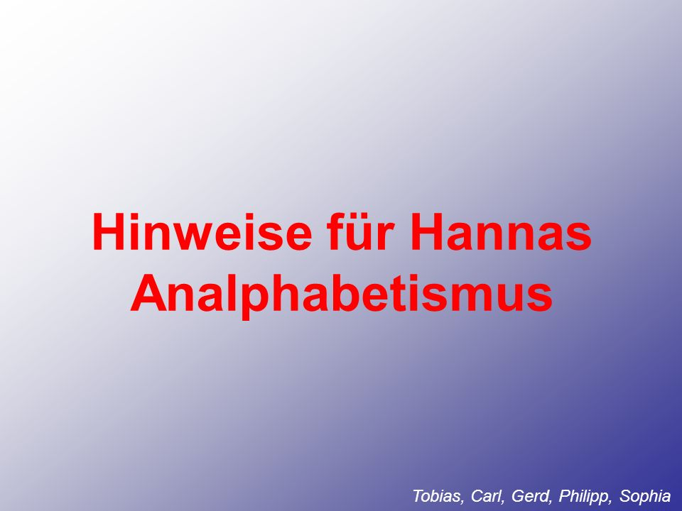Hinweise für Hannas Analphabetismus Tobias, Carl, Gerd, Philipp, Sophia