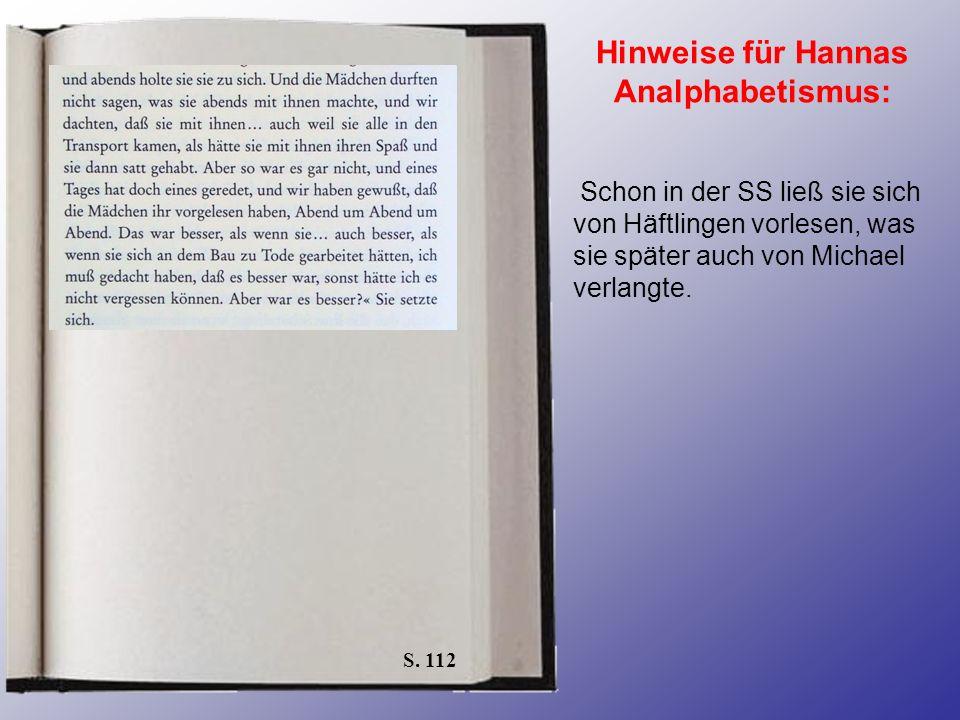 S. 112 Hinweise für Hannas Analphabetismus: Schon in der SS ließ sie sich von Häftlingen vorlesen, was sie später auch von Michael verlangte.