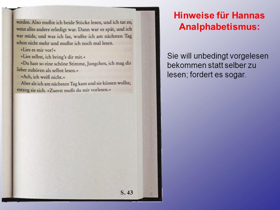 S. 43 Hinweise für Hannas Analphabetismus: Sie will unbedingt vorgelesen bekommen statt selber zu lesen; fordert es sogar.
