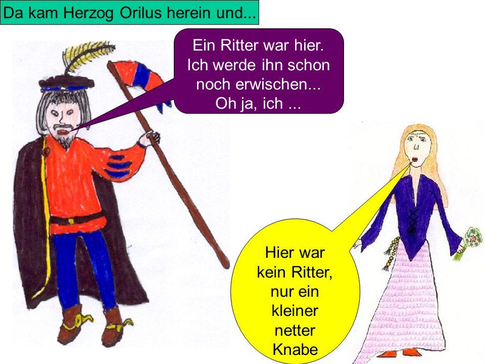 Da kam Herzog Orilus herein und... Ein Ritter war hier. Ich werde ihn schon noch erwischen... Oh ja, ich... Hier war kein Ritter, nur ein kleiner nett