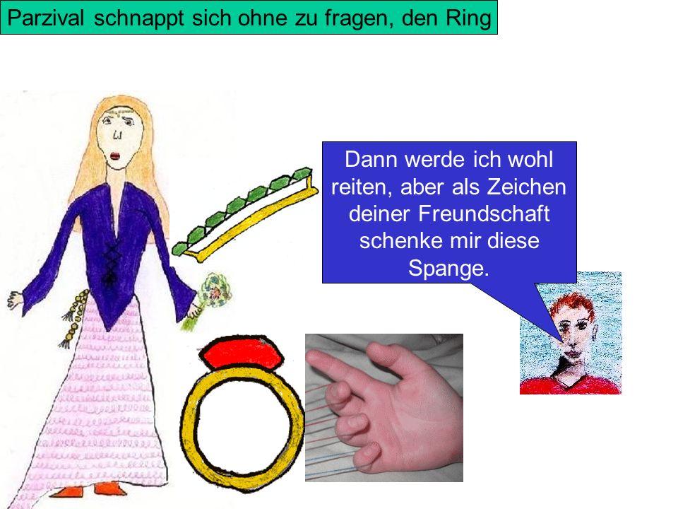 Parzival schnappt sich ohne zu fragen, den Ring Dann werde ich wohl reiten, aber als Zeichen deiner Freundschaft schenke mir diese Spange.