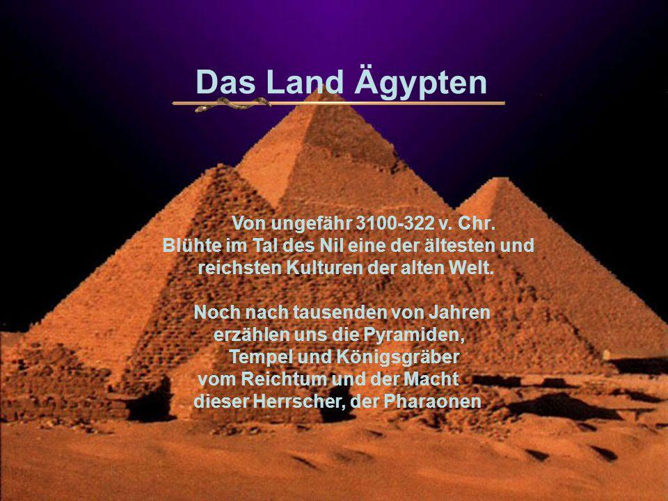 . Das Land Ägypten Von ungefähr 3100-322 v. Chr. Blühte im Tal des Nil eine der ältesten und reichsten Kulturen der alten Welt. Noch nach tausenden vo