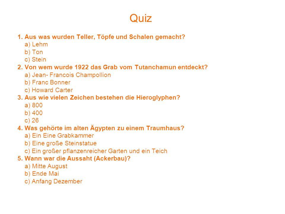 Quiz 1. Aus was wurden Teller, Töpfe und Schalen gemacht? a) Lehm b) Ton c) Stein 2. Von wem wurde 1922 das Grab vom Tutanchamun entdeckt? a) Jean- Fr