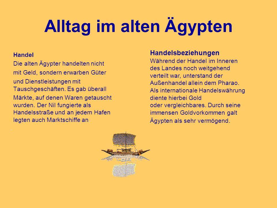 Alltag im alten Ägypten Handel Die alten Ägypter handelten nicht mit Geld, sondern erwarben Güter und Dienstleistungen mit Tauschgeschäften. Es gab üb