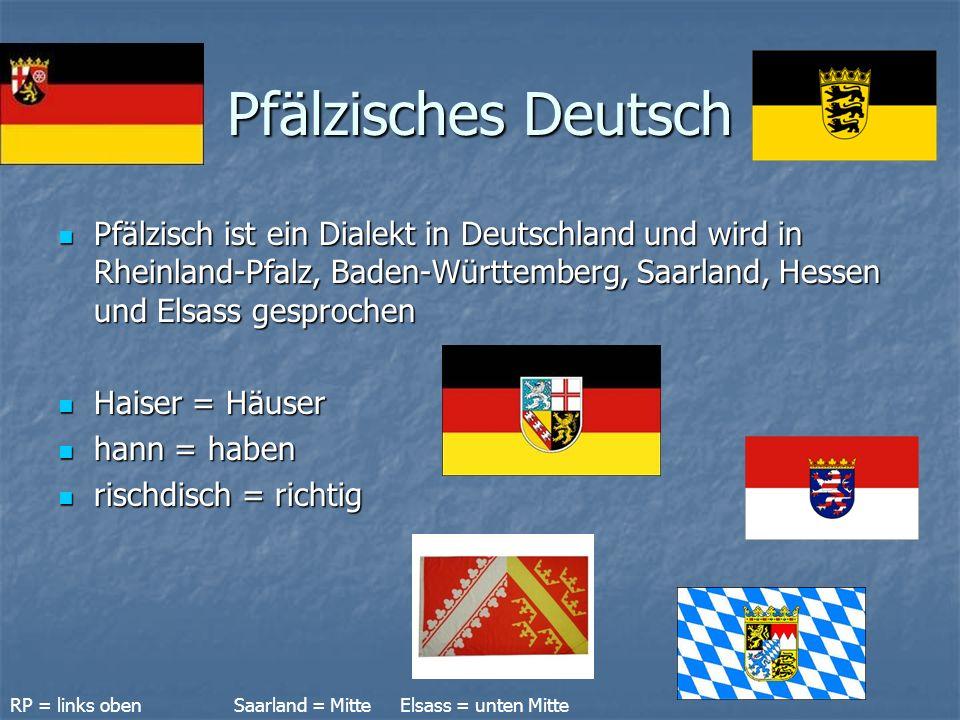 Pfälzisches Deutsch Pfälzisch ist ein Dialekt in Deutschland und wird in Rheinland-Pfalz, Baden-Württemberg, Saarland, Hessen und Elsass gesprochen Pfälzisch ist ein Dialekt in Deutschland und wird in Rheinland-Pfalz, Baden-Württemberg, Saarland, Hessen und Elsass gesprochen Haiser = Häuser Haiser = Häuser hann = haben hann = haben rischdisch = richtig rischdisch = richtig RP = links oben Saarland = Mitte Elsass = unten Mitte