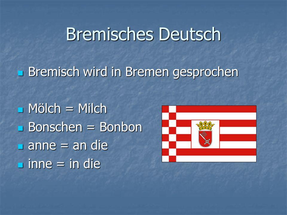 Bremisches Deutsch Bremisch wird in Bremen gesprochen Bremisch wird in Bremen gesprochen Mölch = Milch Mölch = Milch Bonschen = Bonbon Bonschen = Bonbon anne = an die anne = an die inne = in die inne = in die
