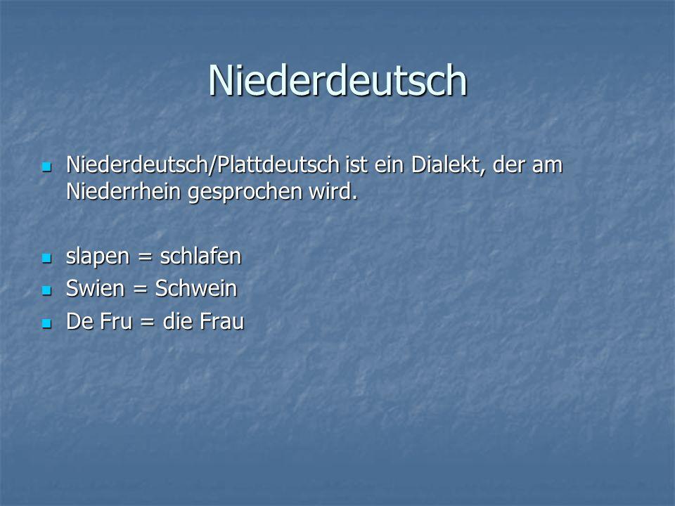 Niederdeutsch Niederdeutsch/Plattdeutsch ist ein Dialekt, der am Niederrhein gesprochen wird.