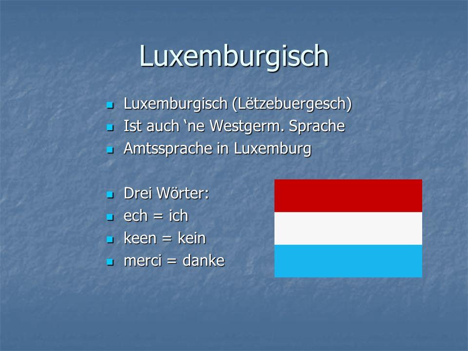 Luxemburgisch Luxemburgisch (Lëtzebuergesch) Luxemburgisch (Lëtzebuergesch) Ist auch ne Westgerm.