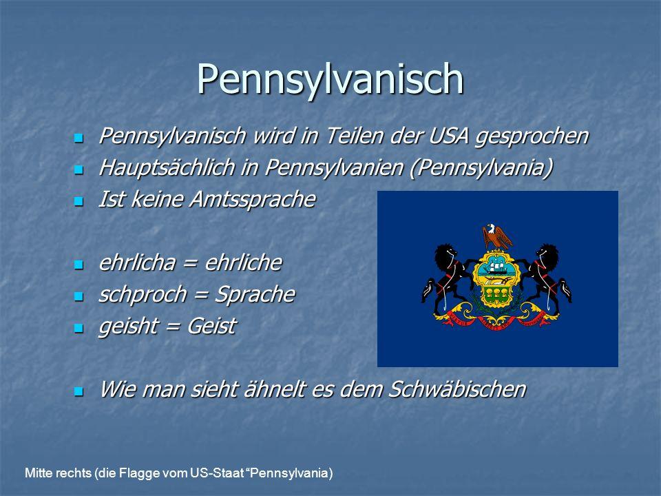 Pennsylvanisch Pennsylvanisch wird in Teilen der USA gesprochen Pennsylvanisch wird in Teilen der USA gesprochen Hauptsächlich in Pennsylvanien (Pennsylvania) Hauptsächlich in Pennsylvanien (Pennsylvania) Ist keine Amtssprache Ist keine Amtssprache ehrlicha = ehrliche ehrlicha = ehrliche schproch = Sprache schproch = Sprache geisht = Geist geisht = Geist Wie man sieht ähnelt es dem Schwäbischen Wie man sieht ähnelt es dem Schwäbischen Mitte rechts (die Flagge vom US-Staat Pennsylvania)