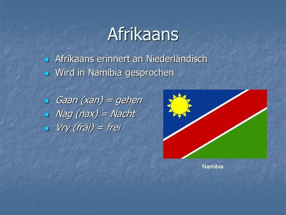 Afrikaans Afrikaans erinnert an Niederländisch Afrikaans erinnert an Niederländisch Wird in Namibia gesprochen Wird in Namibia gesprochen Gaan (xan) = gehen Gaan (xan) = gehen Nag (nax) = Nacht Nag (nax) = Nacht Vry (fräi) = frei Vry (fräi) = frei Namibia