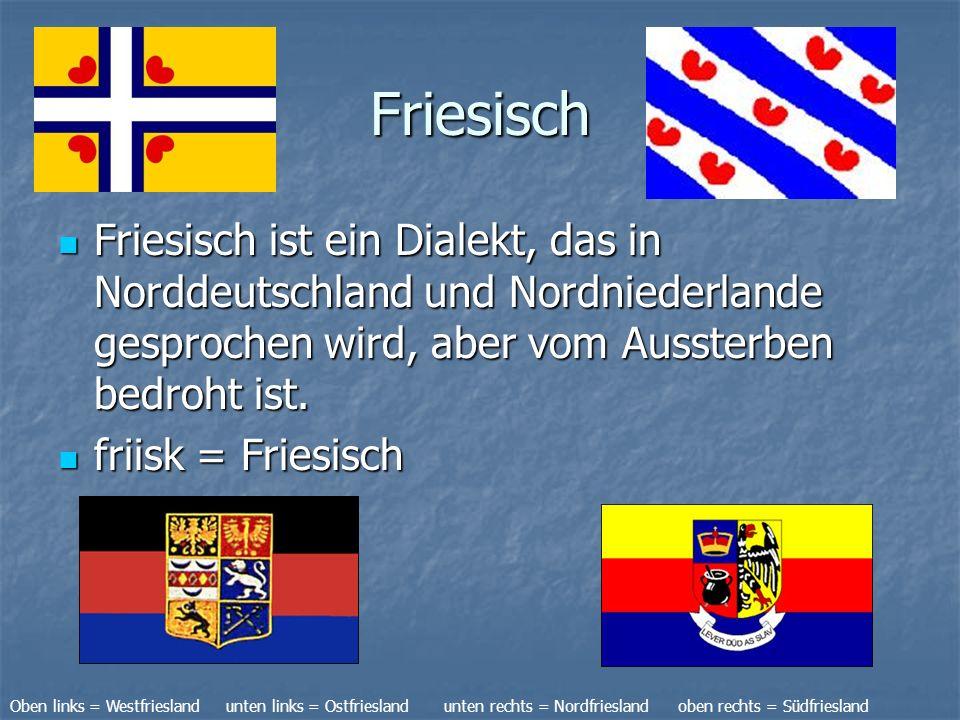 Friesisch Friesisch ist ein Dialekt, das in Norddeutschland und Nordniederlande gesprochen wird, aber vom Aussterben bedroht ist.