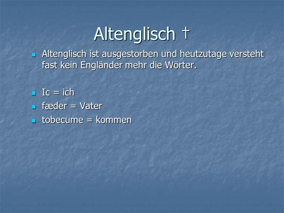 Altenglisch Altenglisch ist ausgestorben und heutzutage versteht fast kein Engländer mehr die Wörter.