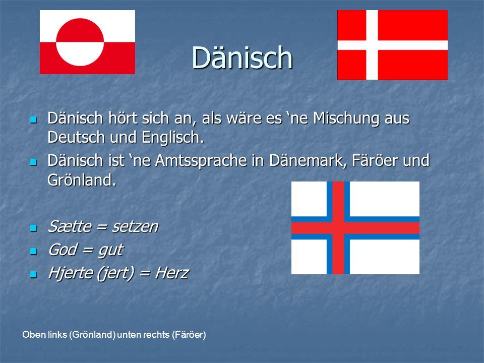 Dänisch Dänisch hört sich an, als wäre es ne Mischung aus Deutsch und Englisch.