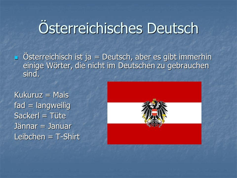 Österreichisches Deutsch Österreichisch ist ja = Deutsch, aber es gibt immerhin einige Wörter, die nicht im Deutschen zu gebrauchen sind.