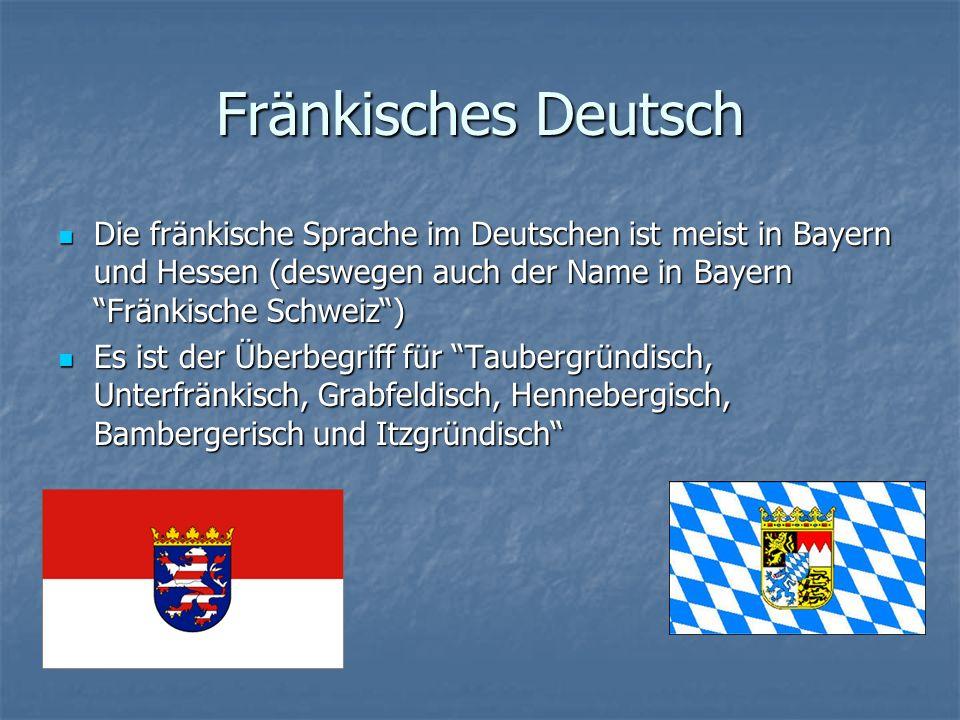 Fränkisches Deutsch Die fränkische Sprache im Deutschen ist meist in Bayern und Hessen (deswegen auch der Name in Bayern Fränkische Schweiz) Es ist der Überbegriff für Taubergründisch, Unterfränkisch, Grabfeldisch, Hennebergisch, Bambergerisch und Itzgründisch