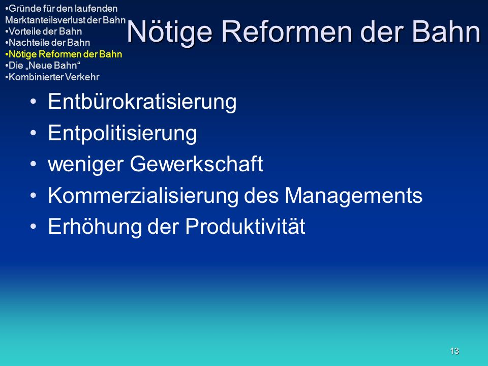 13 Nötige Reformen der Bahn Entbürokratisierung Entpolitisierung weniger Gewerkschaft Kommerzialisierung des Managements Erhöhung der Produktivität Gr
