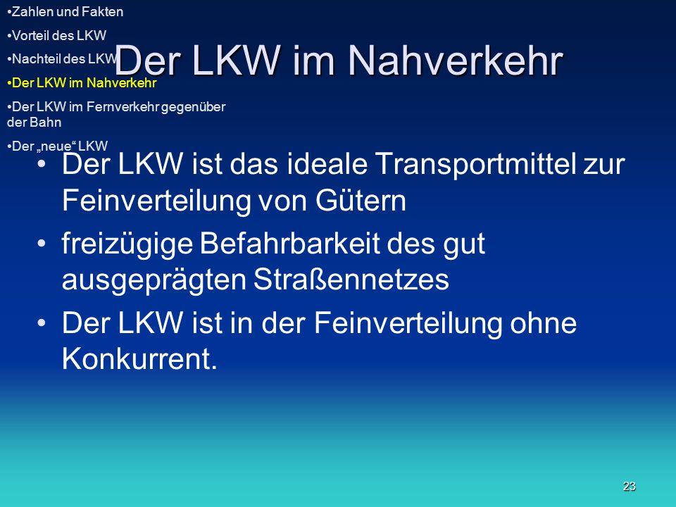 23 Der LKW im Nahverkehr Der LKW ist das ideale Transportmittel zur Feinverteilung von Gütern freizügige Befahrbarkeit des gut ausgeprägten Straßennet