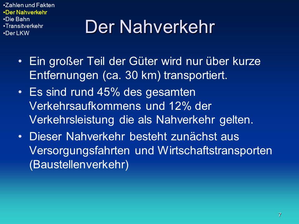 7 Der Nahverkehr Ein großer Teil der Güter wird nur über kurze Entfernungen (ca. 30 km) transportiert. Es sind rund 45% des gesamten Verkehrsaufkommen