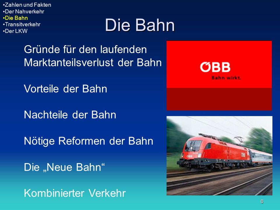 9 Gründe für den laufenden Marktanteilsverlust der Bahn Im Laufe der Jahre änderte sich das Verhältnis der Verkehrsmittel von Schiene zu Straße von 54:46 zu 46:54 Die Struktur des Transportgutes ändert sich laufend und die Bahn ist nicht so flexibel wie die LKWs.