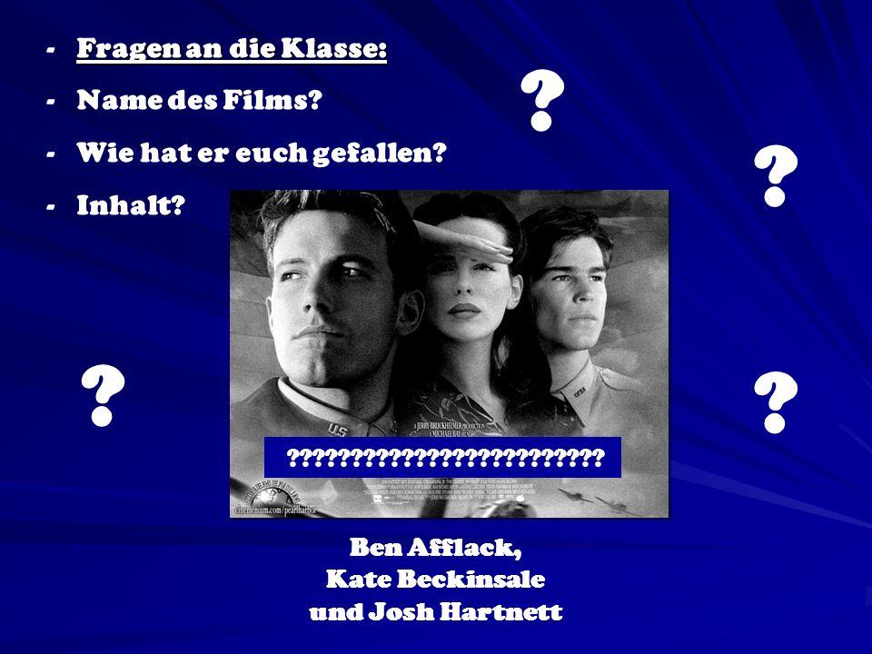 Ben Afflack, Kate Beckinsale und Josh Hartnett Fragen an die Klasse: - Fragen an die Klasse: - Name des Films? - Wie hat er euch gefallen? - Inhalt? ?