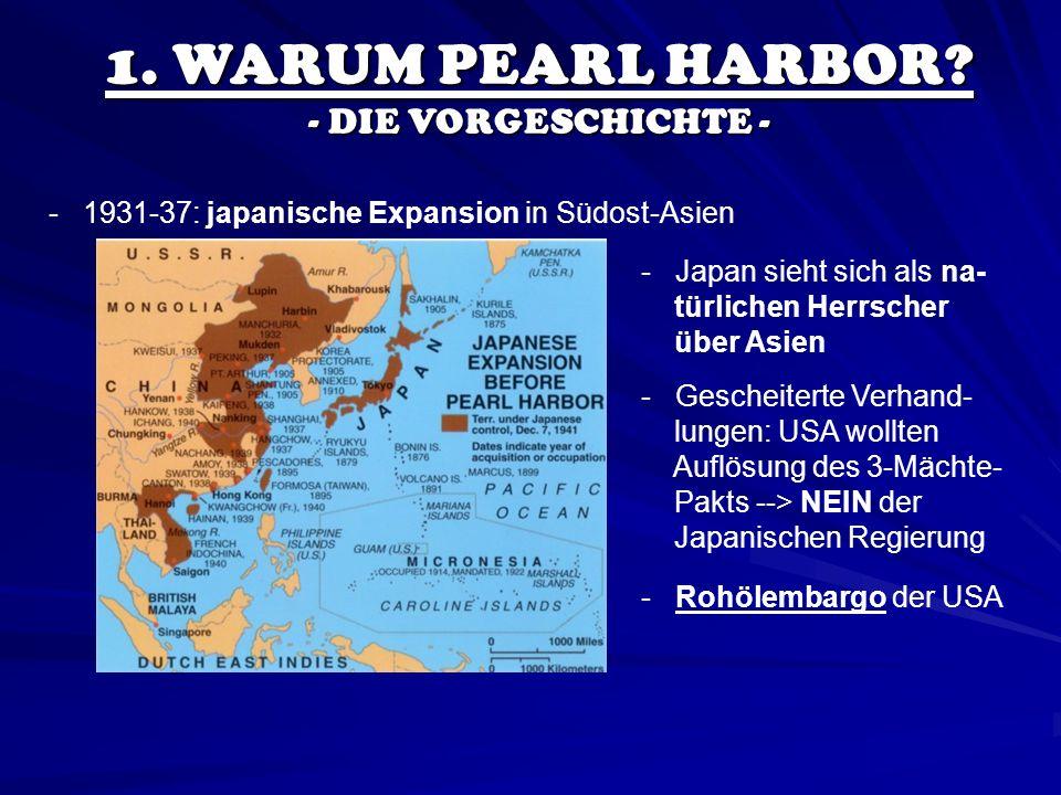 1. WARUM PEARL HARBOR? - DIE VORGESCHICHTE - - 1931-37: japanische Expansion in Südost-Asien - Japan sieht sich als na- türlichen Herrscher über Asien