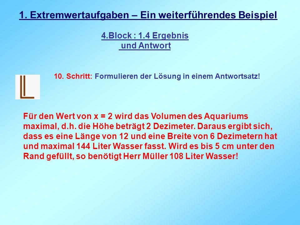 1. Extremwertaufgaben – Ein weiterführendes Beispiel 4.Block : 1.4 Ergebnis und Antwort 10. Schritt: Formulieren der Lösung in einem Antwortsatz! Für