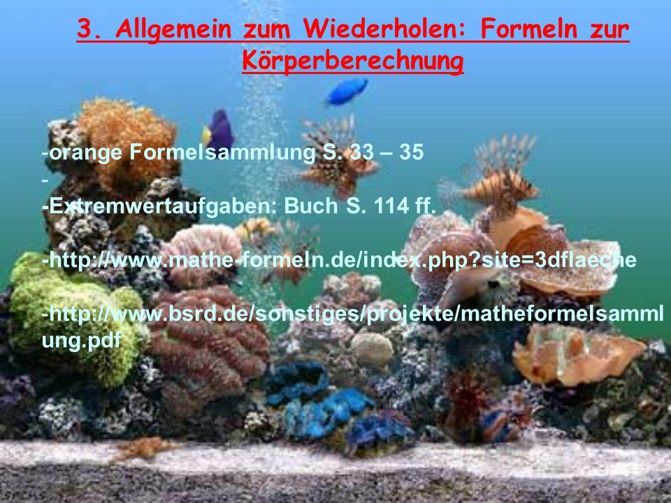 3. Allgemein zum Wiederholen: Formeln zur Körperberechnung -orange Formelsammlung S. 33 – 35 - -Extremwertaufgaben: Buch S. 114 ff. -http://www.mathe-