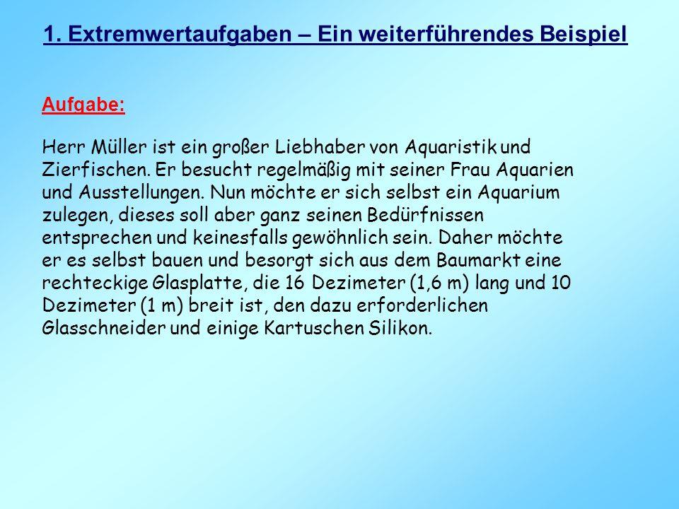 1. Extremwertaufgaben – Ein weiterführendes Beispiel Aufgabe: Herr Müller ist ein großer Liebhaber von Aquaristik und Zierfischen. Er besucht regelmäß