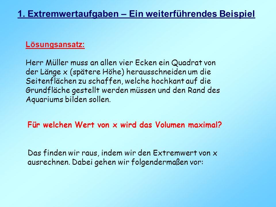 1. Extremwertaufgaben – Ein weiterführendes Beispiel Lösungsansatz: Herr Müller muss an allen vier Ecken ein Quadrat von der Länge x (spätere Höhe) he