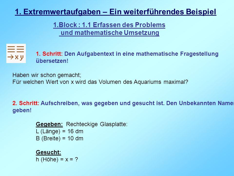 1. Extremwertaufgaben – Ein weiterführendes Beispiel 1. Schritt: Den Aufgabentext in eine mathematische Fragestellung übersetzen! Haben wir schon gema