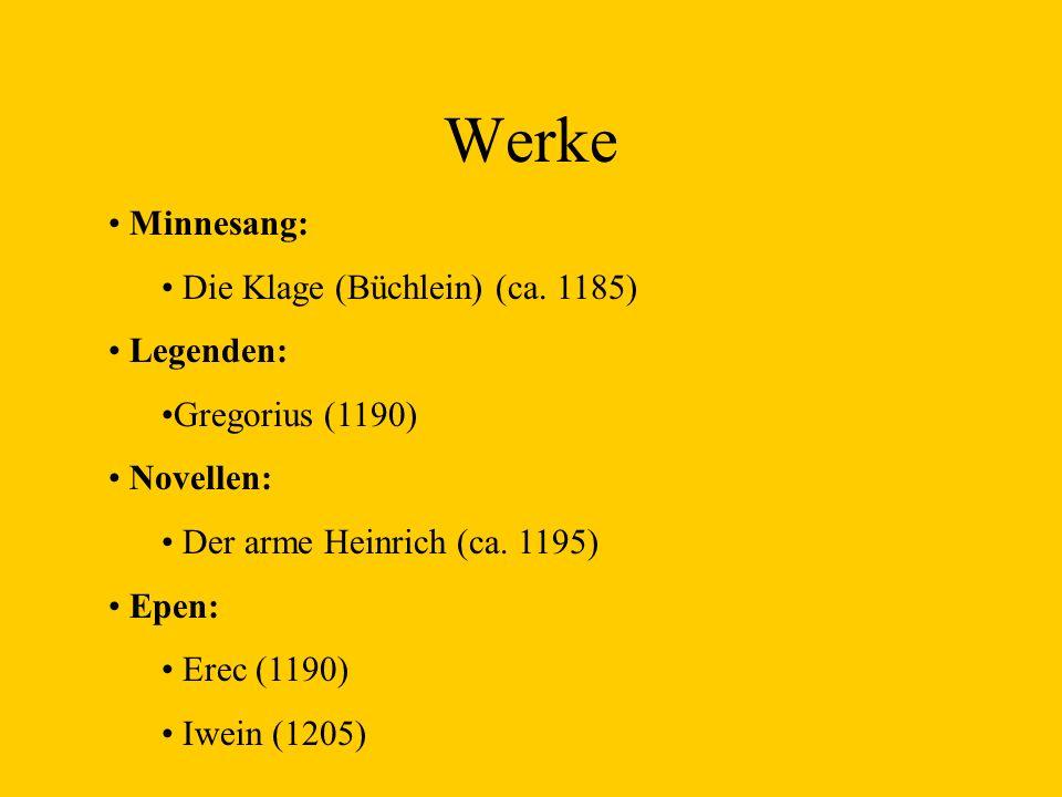 Werke Minnesang: Die Klage (Büchlein) (ca. 1185) Legenden: Gregorius (1190) Novellen: Der arme Heinrich (ca. 1195) Epen: Erec (1190) Iwein (1205)