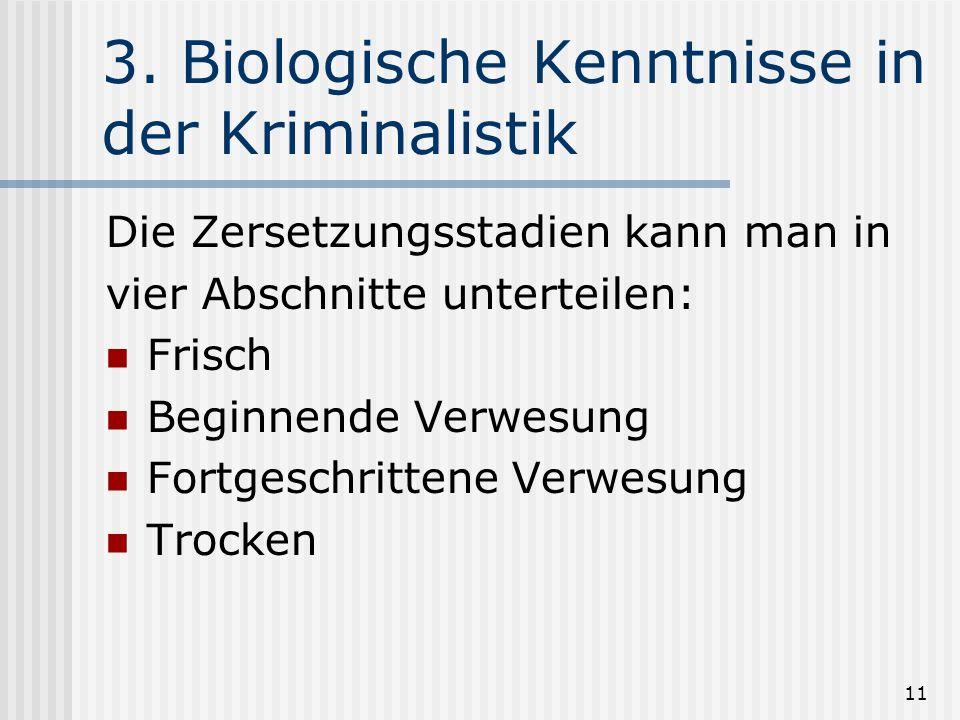 11 3. Biologische Kenntnisse in der Kriminalistik Die Zersetzungsstadien kann man in vier Abschnitte unterteilen: Frisch Beginnende Verwesung Fortgesc