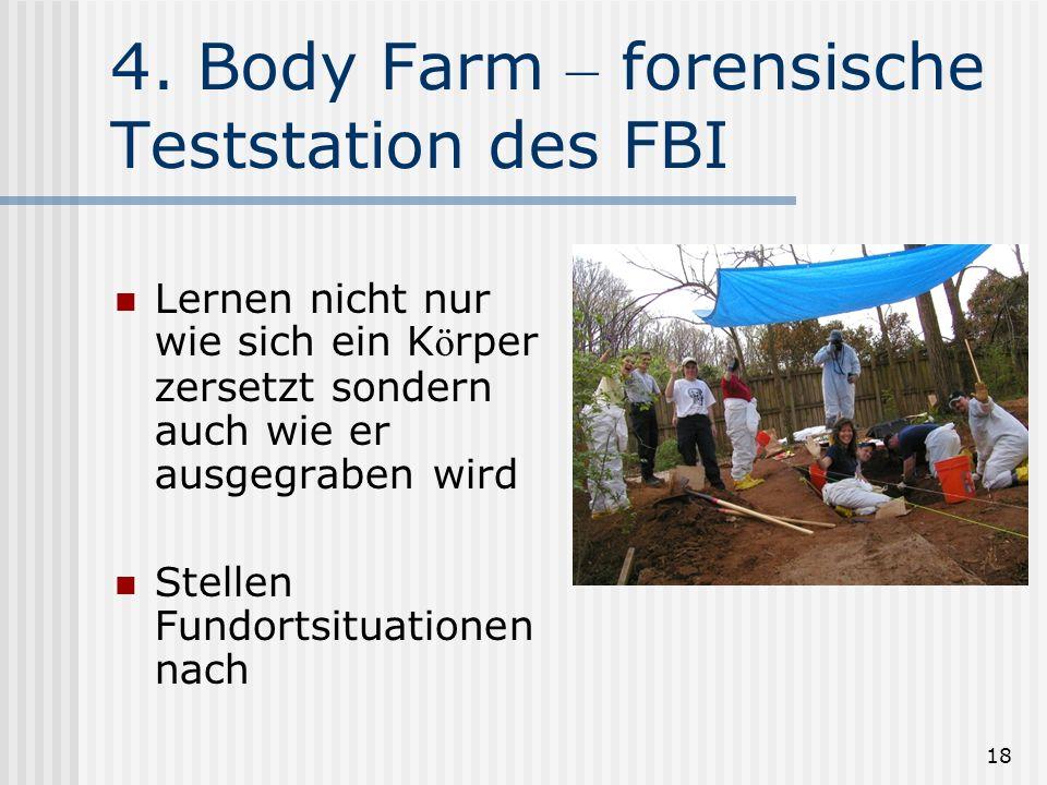 18 4. Body Farm – forensische Teststation des FBI Lernen nicht nur wie sich ein K ö rper zersetzt sondern auch wie er ausgegraben wird Stellen Fundort