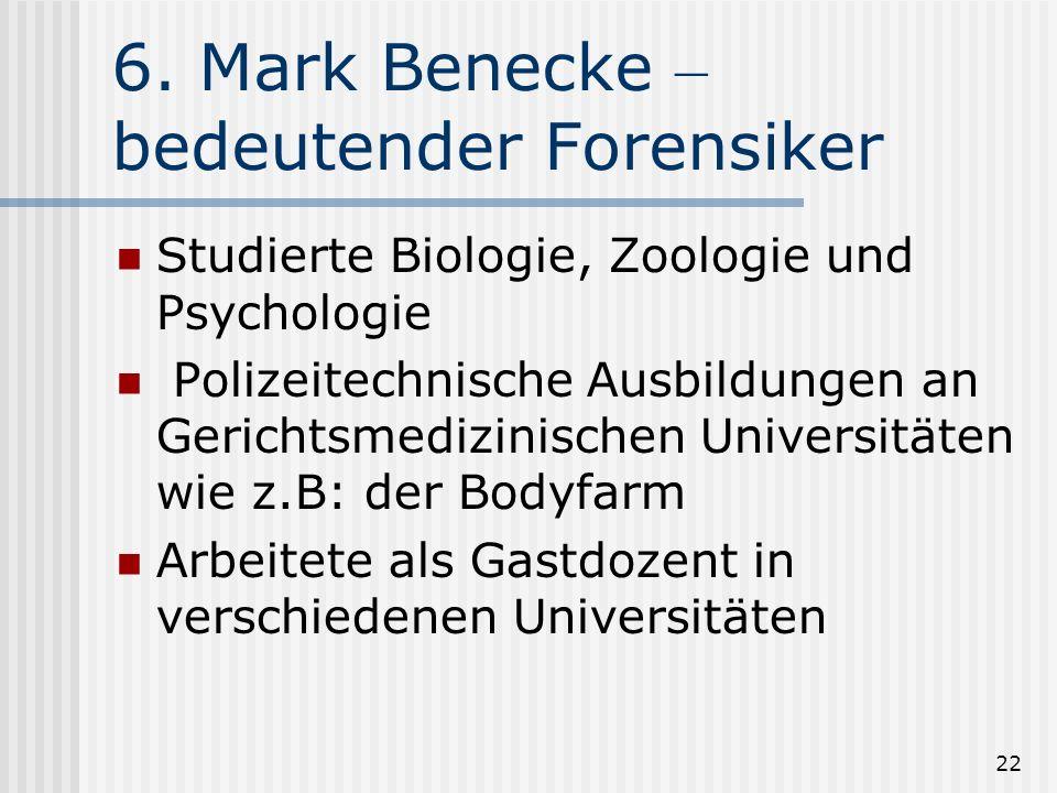 22 6. Mark Benecke – bedeutender Forensiker Studierte Biologie, Zoologie und Psychologie Polizeitechnische Ausbildungen an Gerichtsmedizinischen Unive