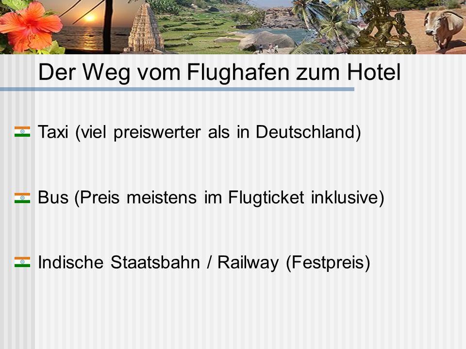 Der Weg vom Flughafen zum Hotel Taxi (viel preiswerter als in Deutschland) Bus (Preis meistens im Flugticket inklusive) Indische Staatsbahn / Railway