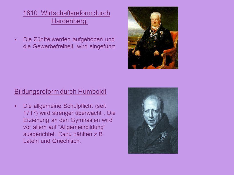 1810 Wirtschaftsreform durch Hardenberg: Die Zünfte werden aufgehoben und die Gewerbefreiheit wird eingeführt Bildungsreform durch Humboldt Die allgem
