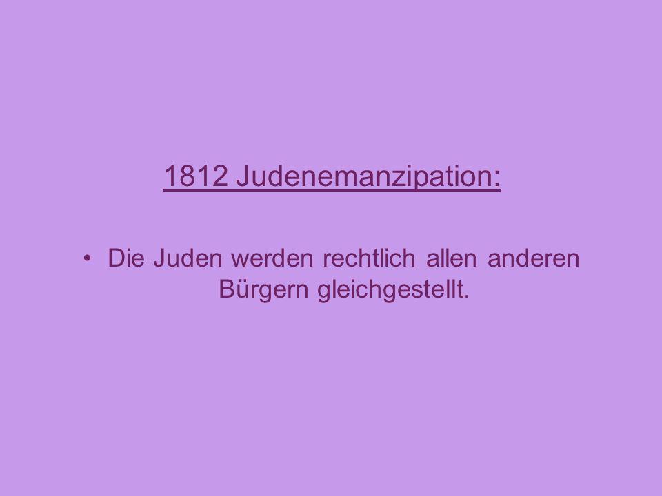 1812 Judenemanzipation: Die Juden werden rechtlich allen anderen Bürgern gleichgestellt.