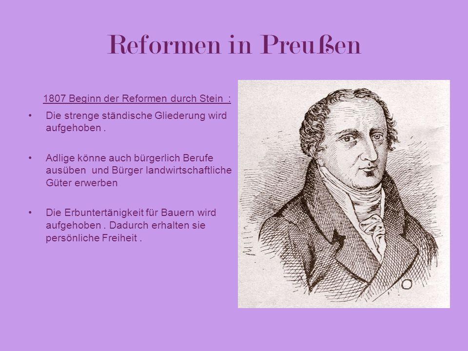 Reformen in Preußen 1807 Beginn der Reformen durch Stein : Die strenge ständische Gliederung wird aufgehoben. Adlige könne auch bürgerlich Berufe ausü