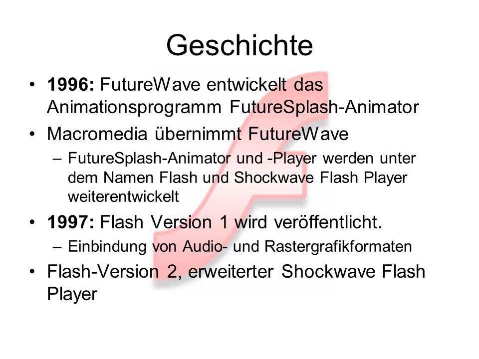 Geschichte 1996: FutureWave entwickelt das Animationsprogramm FutureSplash-Animator Macromedia übernimmt FutureWave –FutureSplash-Animator und -Player werden unter dem Namen Flash und Shockwave Flash Player weiterentwickelt 1997: Flash Version 1 wird veröffentlicht.