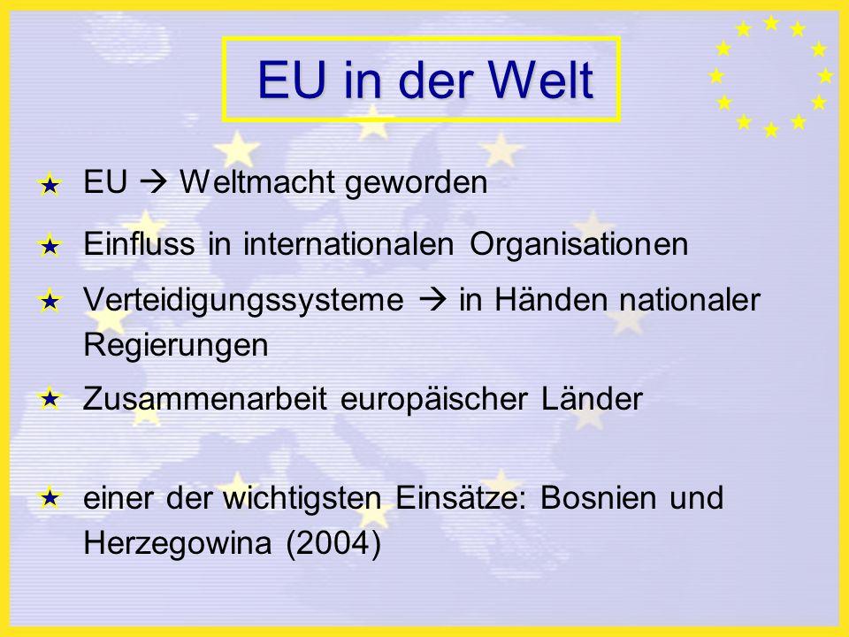 EU in der Welt EU Weltmacht geworden Einfluss in internationalen Organisationen Verteidigungssysteme in Händen nationaler Regierungen Zusammenarbeit europäischer Länder einer der wichtigsten Einsätze: Bosnien und Herzegowina (2004)