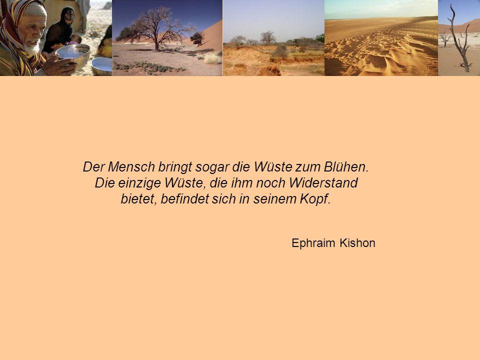 Der Mensch bringt sogar die Wüste zum Blühen. Die einzige Wüste, die ihm noch Widerstand bietet, befindet sich in seinem Kopf. Ephraim Kishon