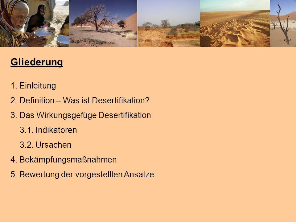 Gliederung 1. Einleitung 2. Definition – Was ist Desertifikation? 3. Das Wirkungsgefüge Desertifikation 3.1. Indikatoren 3.2. Ursachen 4. Bekämpfungsm