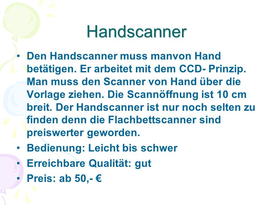 Handscanner Den Handscanner muss manvon Hand betätigen. Er arbeitet mit dem CCD- Prinzip. Man muss den Scanner von Hand über die Vorlage ziehen. Die S