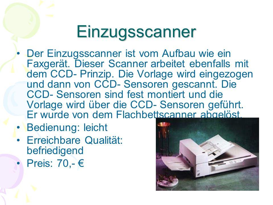 Einzugsscanner Der Einzugsscanner ist vom Aufbau wie ein Faxgerät. Dieser Scanner arbeitet ebenfalls mit dem CCD- Prinzip. Die Vorlage wird eingezogen