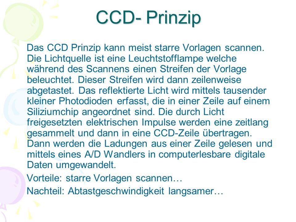 CCD- Prinzip Das CCD Prinzip kann meist starre Vorlagen scannen. Die Lichtquelle ist eine Leuchtstofflampe welche während des Scannens einen Streifen
