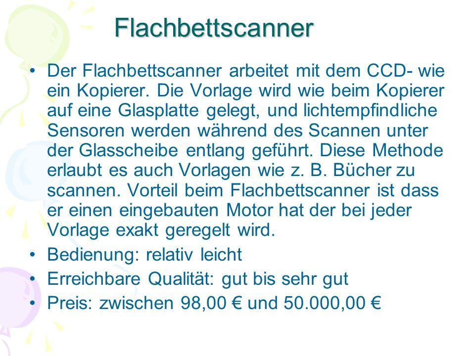 Flachbettscanner Der Flachbettscanner arbeitet mit dem CCD- wie ein Kopierer. Die Vorlage wird wie beim Kopierer auf eine Glasplatte gelegt, und licht