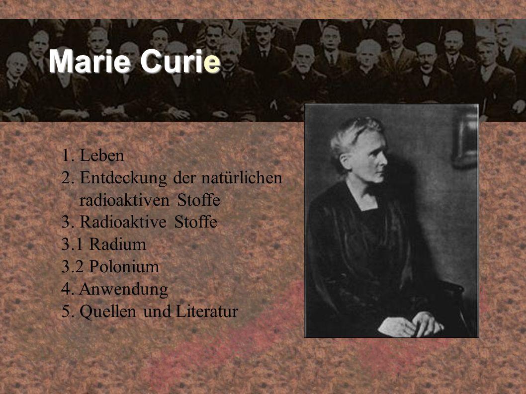 Marie Curie 1. Leben 2. Entdeckung der natürlichen radioaktiven Stoffe 3. Radioaktive Stoffe 3.1 Radium 3.2 Polonium 4. Anwendung 5. Quellen und Liter